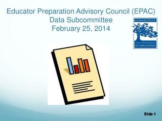 Educator Preparation Advisory Council (EPAC) Data Subcommittee February 25, 2014