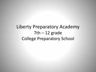Liberty Preparatory Academy 7th – 12 grade  College Preparatory School
