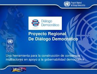 Proyecto Regional  De Diálogo  Democrático