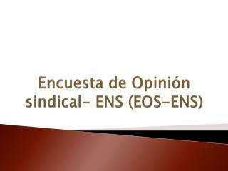 Encuesta de Opinión sindical- ENS (EOS-ENS)