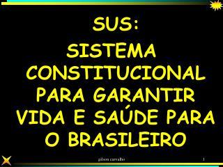 SUS:  SISTEMA CONSTITUCIONAL PARA GARANTIR VIDA E SA DE PARA O BRASILEIRO