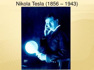 Nikola Tesla (1856 – 1943)