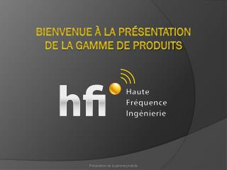 Bienvenue à la présentation DE  LA GAMME DE  PRODUITS