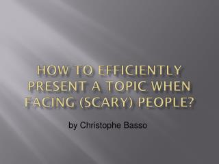 How to Efficiently Present a Topic when Facing (Scary) People?
