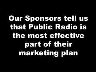 Our Sponsors tell us that Public Radio is the most effective part of their marketing plan