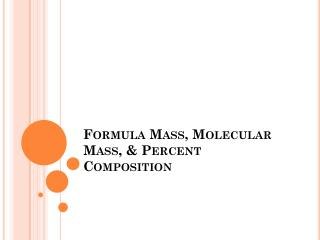Formula Mass, Molecular Mass, & Percent Composition