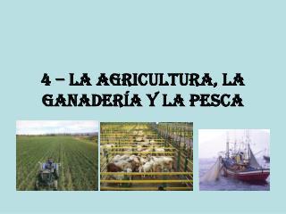 4 – la agricultura, la ganadería y la pesca