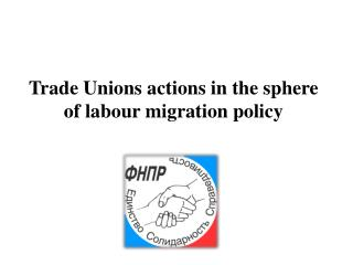 Trade Unions actions in the sphere of  labour  migration policy