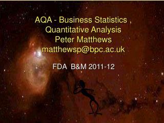 AQA - Business Statistics , Quantitative Analysis Peter Matthews matthewsp@bpc.ac.uk