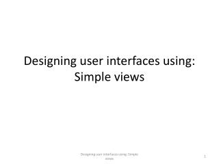 Designing user interfaces using: Simple views