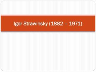 Igor Strawinsky (1882 �  1971)