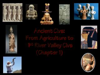 Ancient  Civs :  From Agriculture to  1 st  River Valley  Civs (Chapter 1)