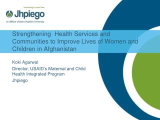 Koki Agarwal Director, USAID�s Maternal and Child Health Integrated Program Jhpiego
