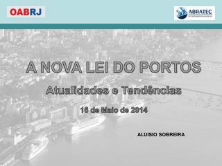 A NOVA LEI DO PORTOS Atualidades e Tendências 16 de Maio de 2014