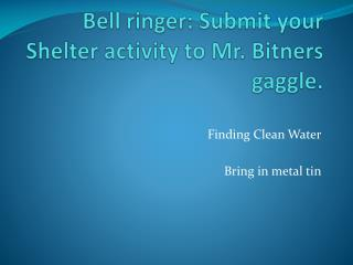Bell ringer: Submit your Shelter activity to Mr.  Bitners  gaggle.