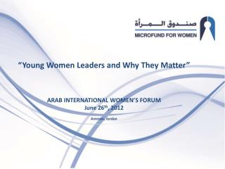 """ "" Young Women Leaders and Why They Matter "" ARAB INTERNATIONAL WOMEN'S FORUM June 26 th , 2012"