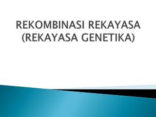 REKOMBINASI REKAYASA (REKAYASA GENETIKA)