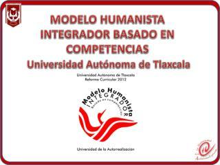 MODELO HUMANISTA INTEGRADOR BASADO EN COMPETENCIAS Universidad Autónoma de Tlaxcala