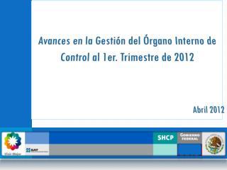 Avances en la Gestión del Órgano Interno de Control al 1er. Trimestre de 2012 Abril 2012