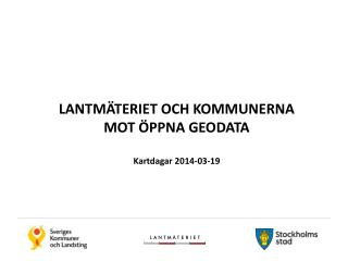 LANTMÄTERIET OCH KOMMUNERNA MOT  ÖPPNA GEODATA Kartdagar 2014-03-19