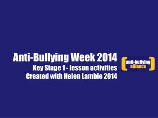 Anti-Bullying Week 2014 Key Stage 1 - lesson activities Created with Helen Lambie 2014