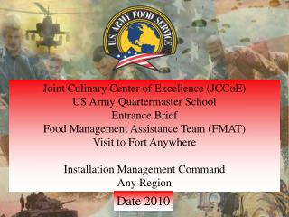 Joint Culinary Center of Excellence ( JCCoE ) US Army Quartermaster  School Entrance Brief