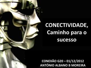 CONEXÃO G20 – 01/12/2012 ANTÓNIO ALBANO B MOREIRA