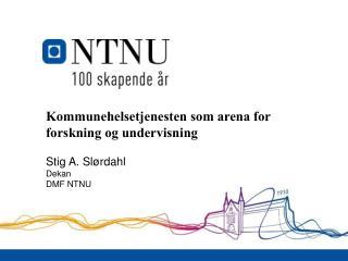 Kommunehelsetjenesten som arena for forskning og undervisning Stig A. Slørdahl Dekan DMF NTNU