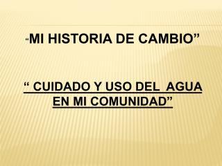 """"""" MI HISTORIA DE CAMBIO"""" """" CUIDADO Y USO DEL  AGUA EN MI COMUNIDAD"""""""