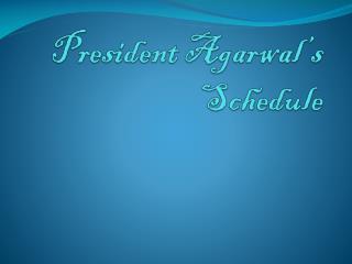 President Agarwal's Schedule