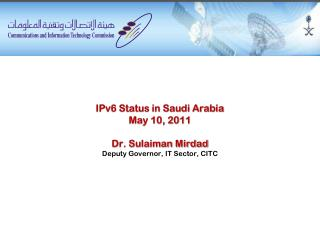 IPv6 Status in Saudi Arabia May 10, 2011 Dr. Sulaiman Mirdad  Deputy  Governor, IT Sector, CITC