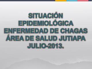 SITUACIÓN EPIDEMIOLÓGICA  ENFERMEDAD DE CHAGAS ÁREA  DE SALUD JUTIAPA JULIO -2013.