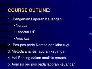 COURSE OUTLINE: 1.  Pengertian Laporan Keuangan:  Neraca  Laporan L/R  Arus kas