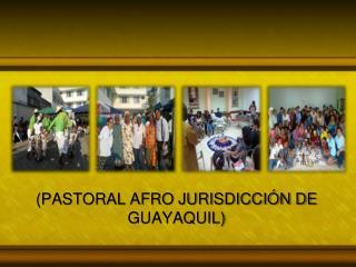 (PASTORAL AFRO JURISDICCIÓN DE GUAYAQUIL)