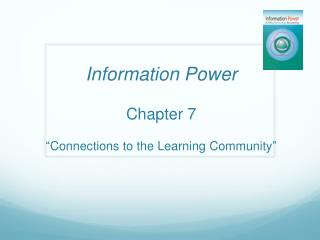 Information Power Chapter 7  �Connections to the Learning Community�
