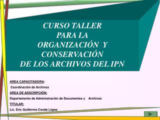 CURSO TALLER  PARA LA  ORGANIZACIÓN  Y  CONSERVACIÓN  DE LOS ARCHIVOS DEL IPN