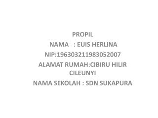 PROPIL   NAMA   : EUIS HERLINA NIP:196303211983052007 ALAMAT RUMAH:CIBIRU HILIR CILEUNYI