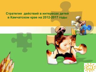 Стратегия  действий в интересах детей в Камчатском крае на 2012-2017 годы