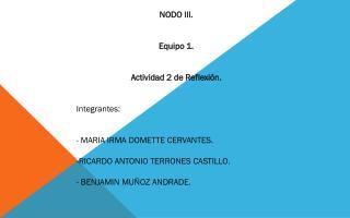 NODO III. Equipo 1. Actividad 2 de Reflexión. Integrantes:  - MARIA IRMA DOMETTE CERVANTES.