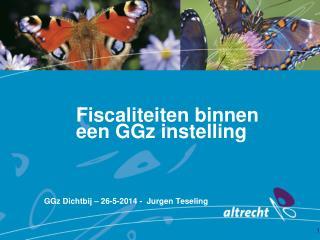 Fiscaliteiten  binnen  een  GGz  instelling GGz  Dichtbij – 26-5-2014 -  Jurgen Teseling