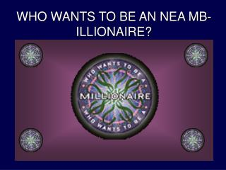 WHO WANTS TO BE AN NEA MB-ILLIONAIRE?