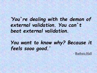 'You`re dealing with the demon of external validation. You can`t beat external validation.