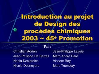 Introduction au projet de Design des proc d s chimiques 2003  45e Promotion