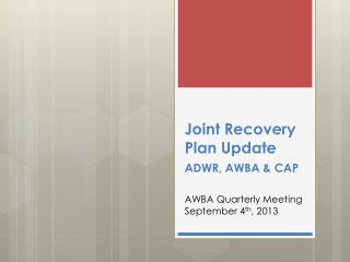 Joint Recovery Plan  Update ADWR, AWBA &  CAP AWBA Quarterly Meeting September 4 th , 2013