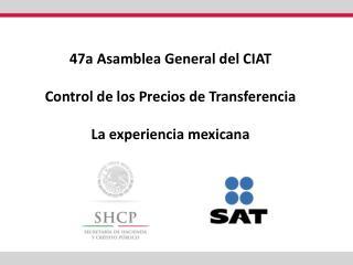 47a Asamblea General del CIAT Control de los Precios de Transferencia La experiencia mexicana