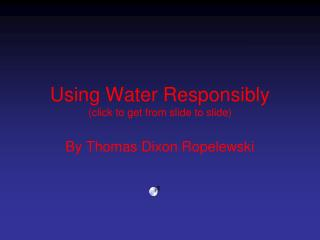 Using Water  Responsibly (click to get from slide to slide)