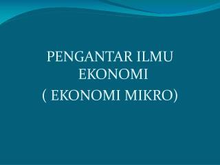 PENGANTAR ILMU EKONOMI ( EKONOMI  MIKR O)