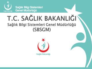 T.C . SAĞLIK BAKANLIĞI  Sağlık Bilgi Sistemleri Genel Müdürlüğü (SBSGM)