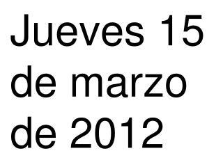 Jueves 15 de marzo de 2012