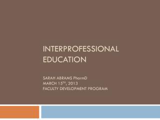 Interprofessional Education Sarah Abrams  P harm D March 15 th , 2013 Faculty Development Program